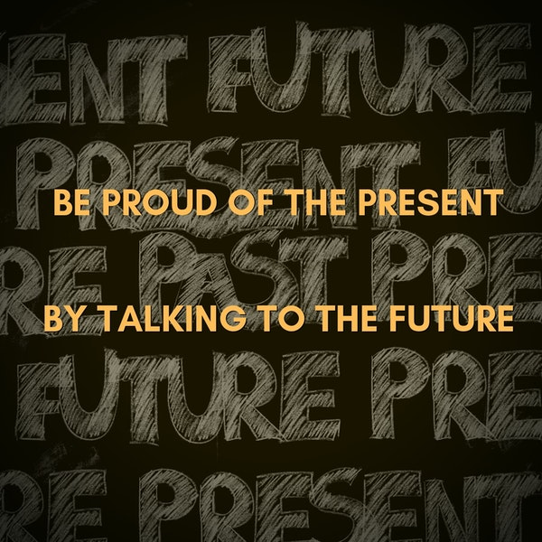 Be Proud of the Present by Talking to the Future Image