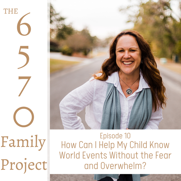 How Can I Help My Child Know World Events Without the Fear and Overwhelm?