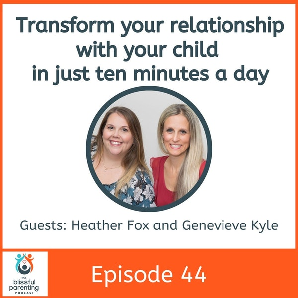 Transform Your Relationship With Your Child in Just Ten Minutes a Day With Heather Fox and Genevieve Kyle