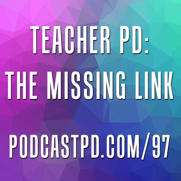 Teacher PD: The Missing Link - PPD097