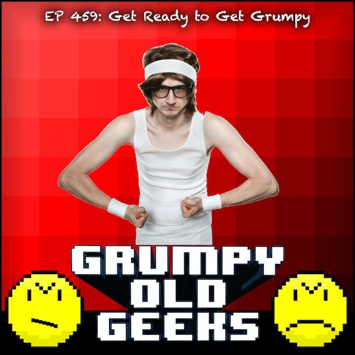 459: Get Ready to Get Grumpy!