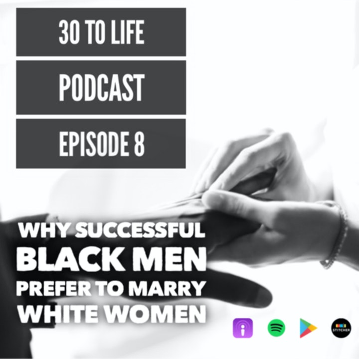 Ep 8: Why Successful Black Men Marry White Women