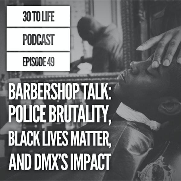 49: Barbershop Talk - Police Brutality, Black Lives Matter, DMX's Impact & Legacy Image