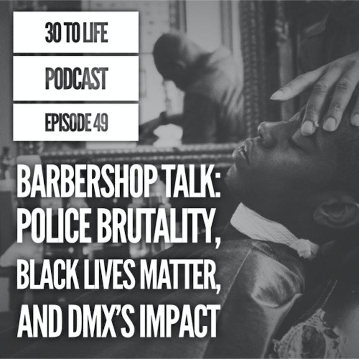 49: Barbershop Talk - Police Brutality, Black Lives Matter, DMX's Impact & Legacy