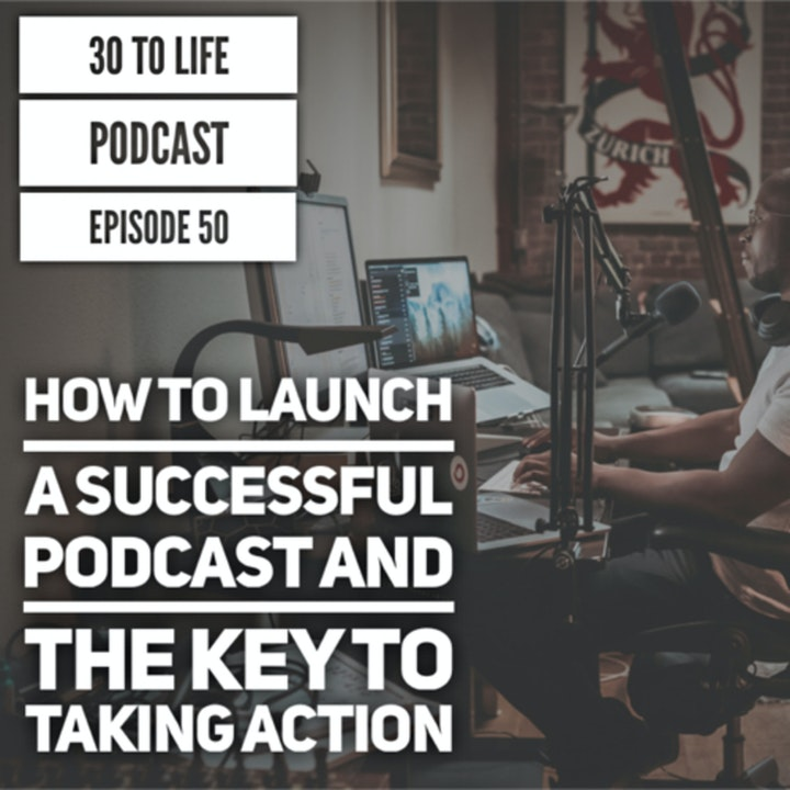 50: How To Launch A Successful Podcast & The Key To Taking Action
