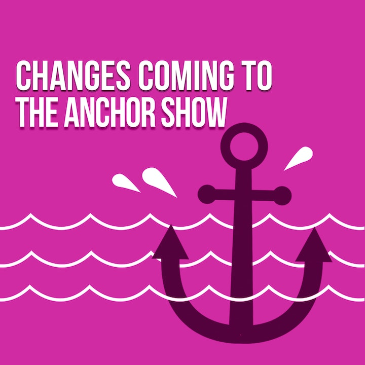 Change is Coming to The Anchor Show