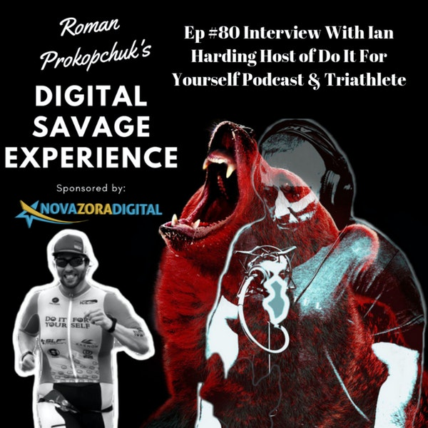 Ep #80 Interview With Ian Harding Host of Do It For Yourself Podcast & Triathlete - Roman Prokopchuk's Digital Savage Experience Podcast
