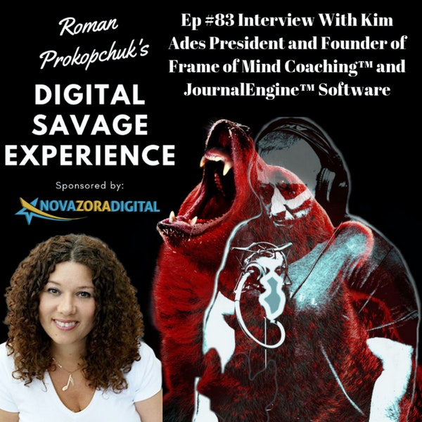 Ep #83 Interview With Kim Ades President and Founder of Frame of Mind Coaching™ and JournalEngine™ Software - Roman Prokopchuk's Digital Savage Experience Podcast