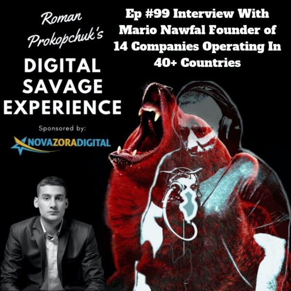 Ep #99 Interview With Mario Nawfal Founder of 14 Companies Operating In 40+ Countries - Roman Prokopchuk's Digital Savage Experience Podcast Image
