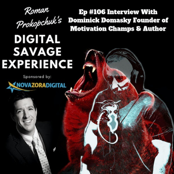Ep #106 Interview With Dominick Domasky Founder of Motivation Champs & Author - Roman Prokopchuk's Digital Savage Experience Podcast
