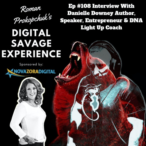 Ep #108 Interview With Danielle Downey Author, Speaker, Entrepreneur & DNA Light Up Coach - Roman Prokopchuk's Digital Savage Experience Podcast