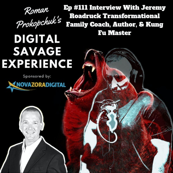 Ep #111 Interview With Jeremy Roadruck Transformational Family Coach, Author, & Kung Fu Master - Roman Prokopchuk's Digital Savage Experience Podcast