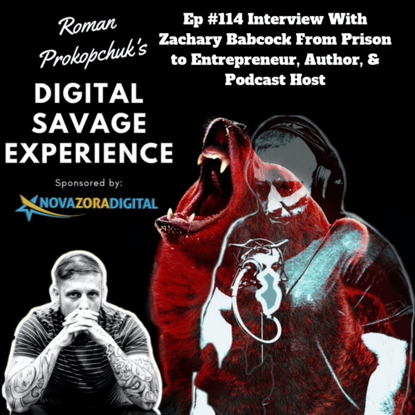 Ep #114 Interview With Zachary Babcock From Prison to Entrepreneur, Author, & Podcast Host - Roman Prokopchuk's Digital Savage Experience Podcast Image