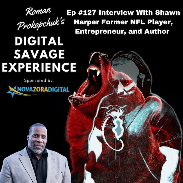 Ep #127 Interview With Shawn Harper Former NFL Player, Entrepreneur, and Author - Roman Prokopchuk's Digital Savage Experience Podcast Image