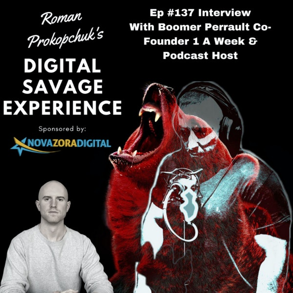 Ep #137 Interview WithBoomer Perrault Co-Founder 1 A Week & Podcast Host - Roman Prokopchuk's Digital Savage Experience Podcast