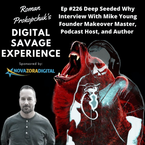 Ep #226 Deep Seeded Why Interview With Mike Young Founder Makeover Master, Podcast Host, and Author