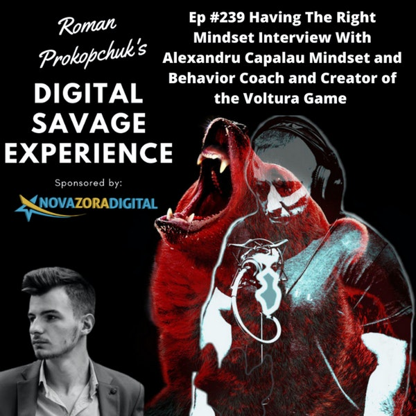 Ep #239 Having The Right Mindset Interview With Alexandru Capalau Mindset and Behavior Coach and Creator of the Voltura Game