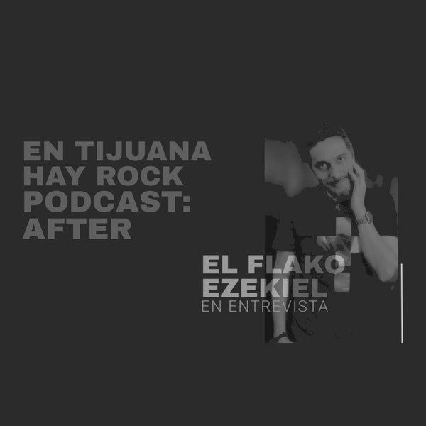 EN TIJUANA HAY ROCK PODCAST: AFTER - EL FLAKO EZEKIEL