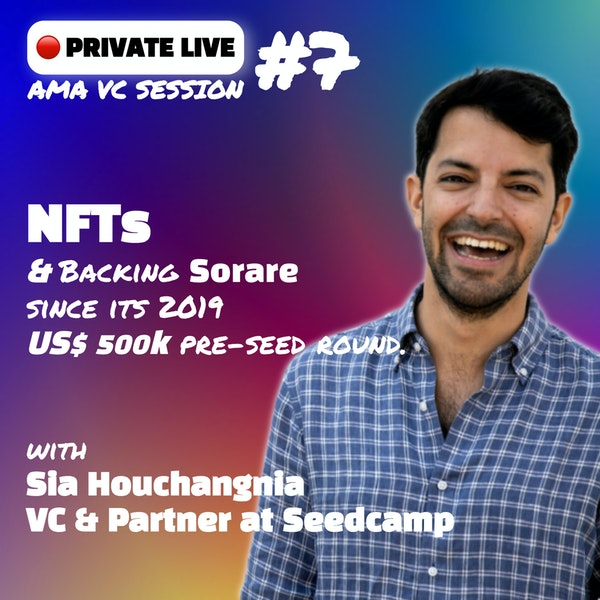 AMA VC #7 - NFTs & backing Sorare since its 2019 US$ 500k pre-seed round, with Sia Houchangnia, Partner @Seedcamp.