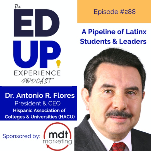 288: A Pipeline of Latinx Students & Leaders - with Dr. Antonio R. Flores, President & CEO, Hispanic Association of Colleges and Universities (HACU) Image