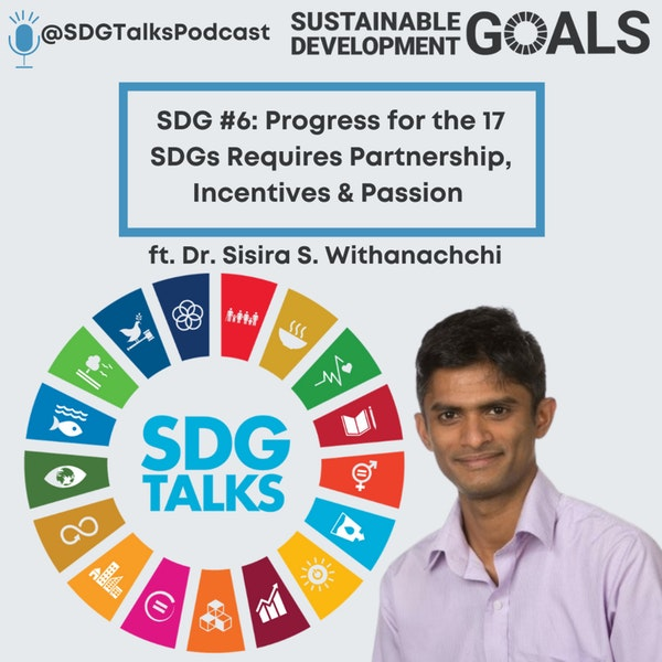 SDG #6: Progress for the 17 SDGs Requires Partnership, Incentives and Passion with Dr. Sisira S. Withanachch Image