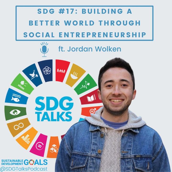 SDG #17: Building a Better World through Social Entrepreneurship with Jordan Wolken