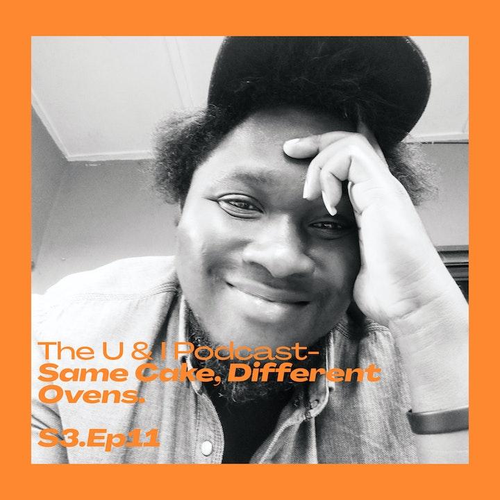 Season 3; Episode 11: The U & I Podcast - Same Cake, Different Ovens!
