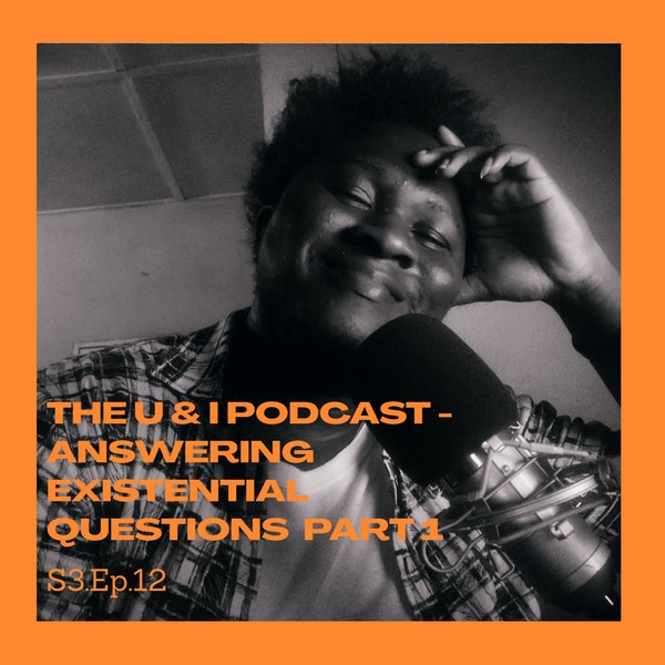 Season 3; Episode 12: The U & I Podcast - Answering Existential Questions Part 1! Image