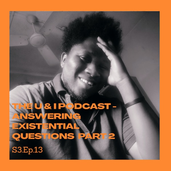 Season 3; Episode 13: The U & I Podcast - Answering Existential Questions Part 2! Image