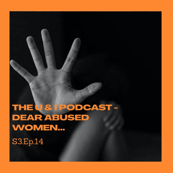 Season 3; Episode 14: The U & I Podcast - Dear Abused Women...