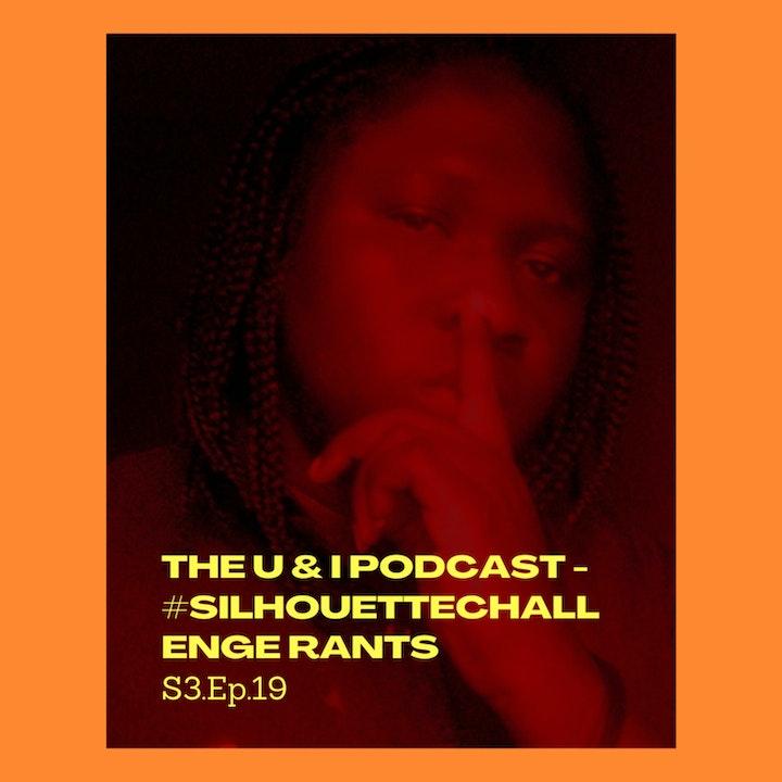 Season 3; Episode 19: The U & I Podcast - #SilhouetteChallenge Rants