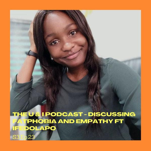 Season 3; Episode 23: The U & I Podcast - Discussing Fatphobia and Empathy ft Ifedolapo