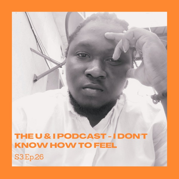 Season 3; Episode 26: The U & I Podcast - I Don't Know How To Feel Image