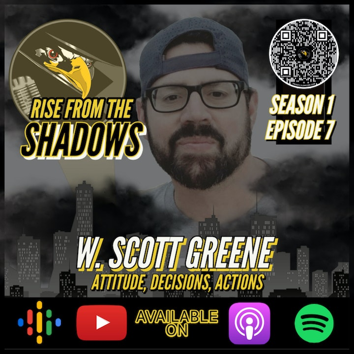 Rise From The Shadows   S1E7: Attitude, Decisions, and Actions with W. Scott Greene