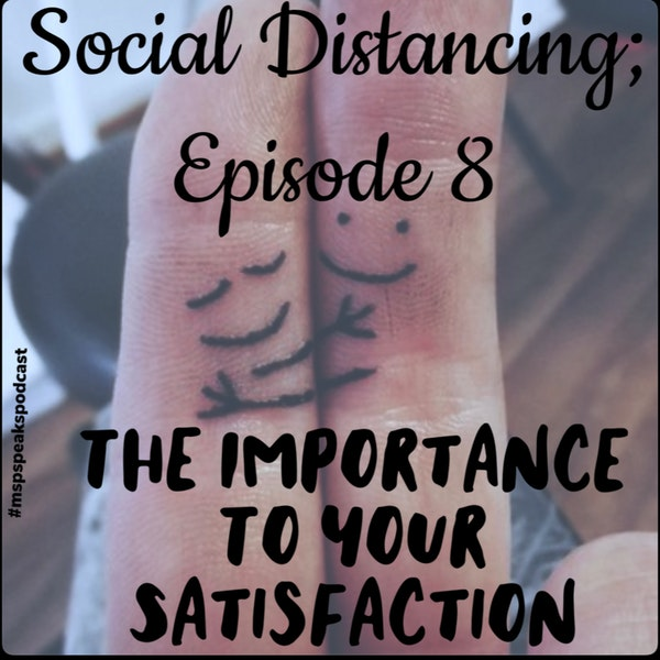 *Social Distancing - Episode 8; The Importance to Your Satisfaction Image