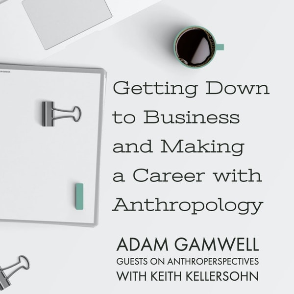Getting Down to Business and Making a Career with Anthropology: Guest Podcast w Adam Gamwell on Anthro Perspectives Image