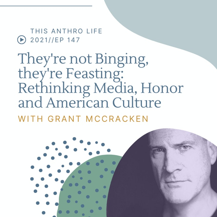 They're not Binging TV, they're Feasting: Rethinking Media, Honor and American Culture with Grant McCracken