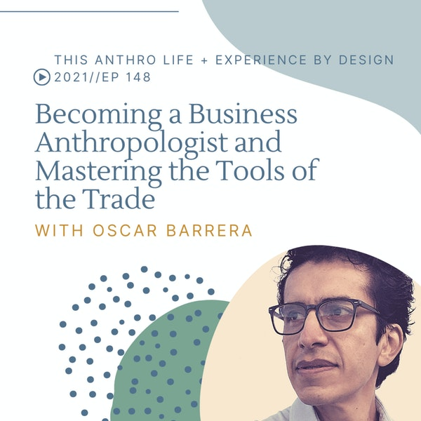 Becoming a Business Anthropologist and Mastering the Tools of the Trade w/ Oscar Barrera
