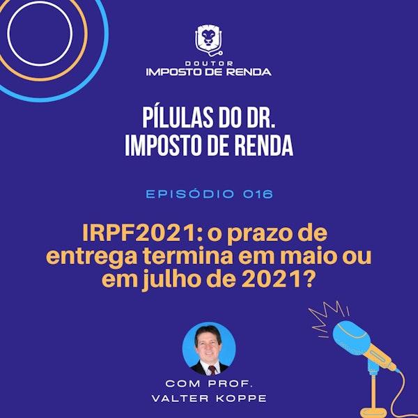 PDIR #016 – IRPF2021: o prazo de entrega termina em maio ou em julho?