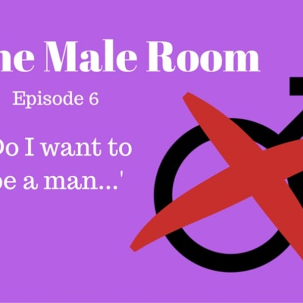 The Male Room Episode 6 - 'Do I Want To Be A Man?' Image