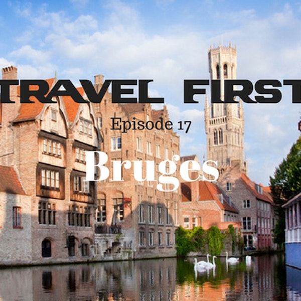 18: Travel First with Alex First & Chris Coleman Episode 17 - Bruges, A City That Will Capture Your Heart