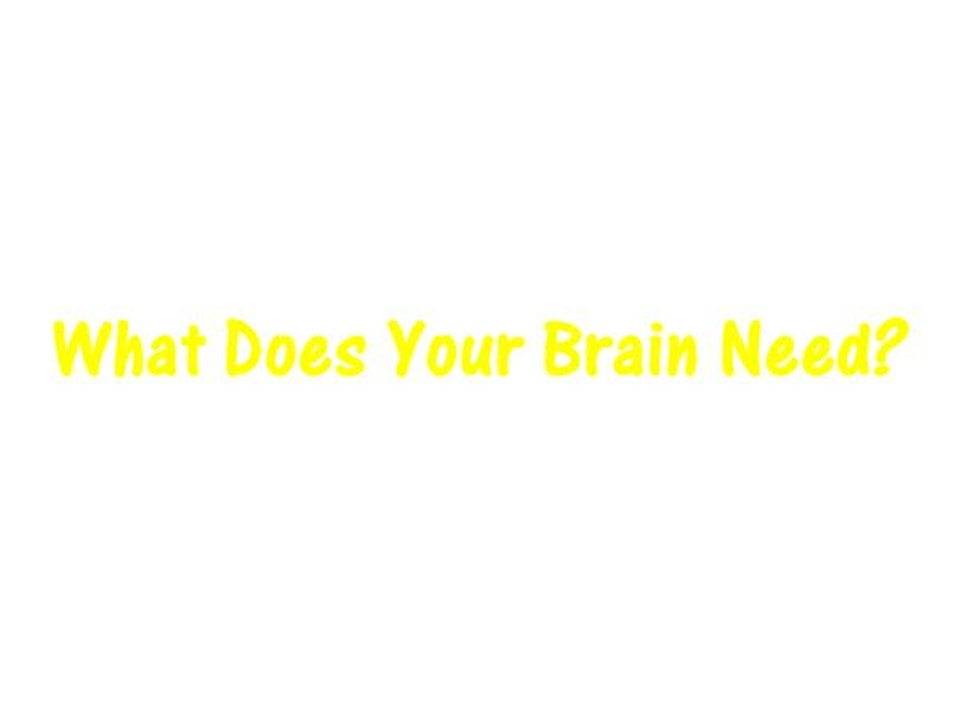 What Does Your Brain Need?