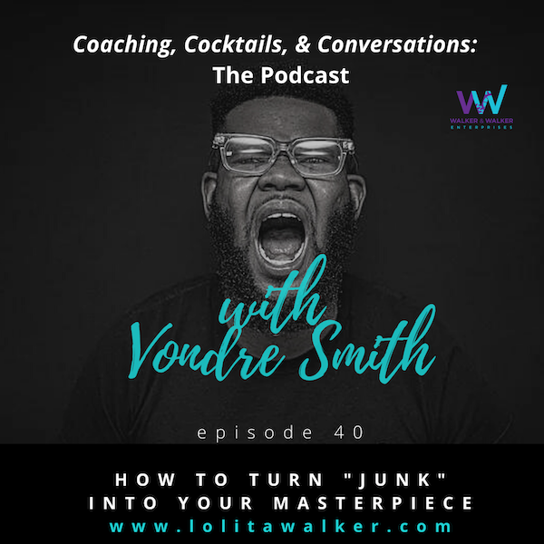 """S2E40 - How to Turn Perceived """"Junk"""" into Your Masterpiece (with Vondre Smith)"""