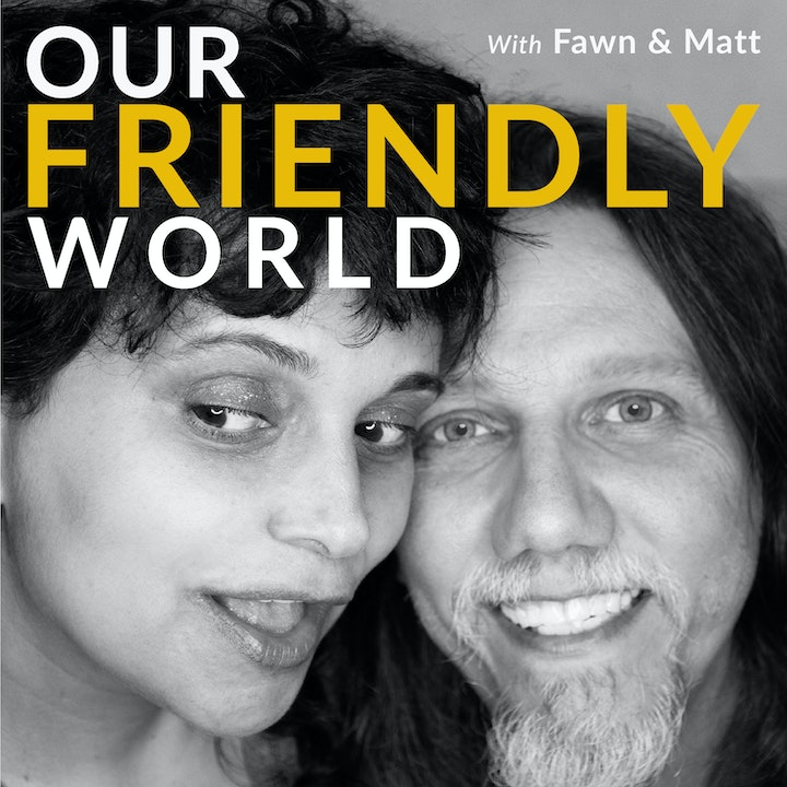 Our Friendly World with Fawn and Matt