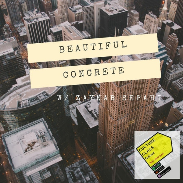 Ep 049- Beautiful Concrete (w/ Zaynab Sepahi)