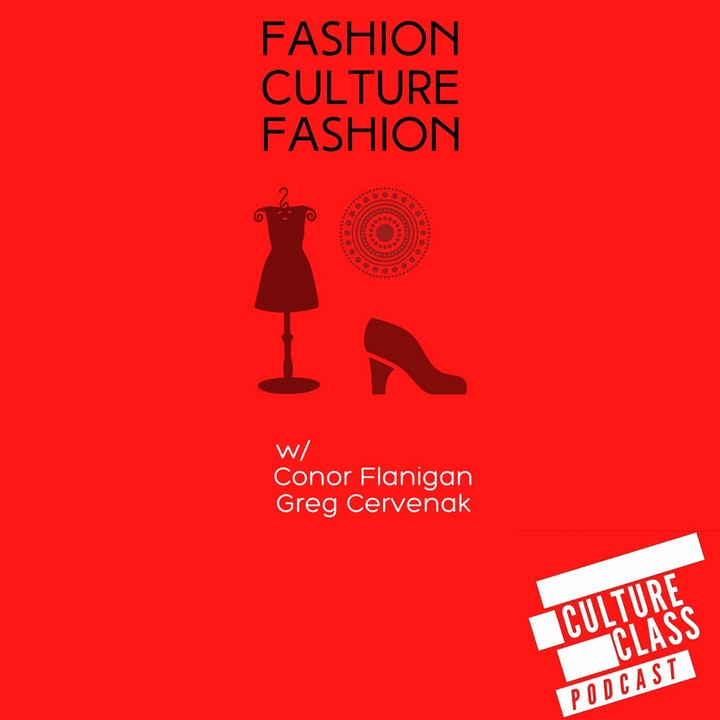 Ep 088- Fashion, Culture, Fashion. (w/ Greg Cervinak & Conor Flanigan)