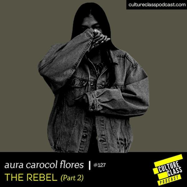 Ep 127- THE REBEL Part. 2 (w/ Aura Carolina Chavez Flores)