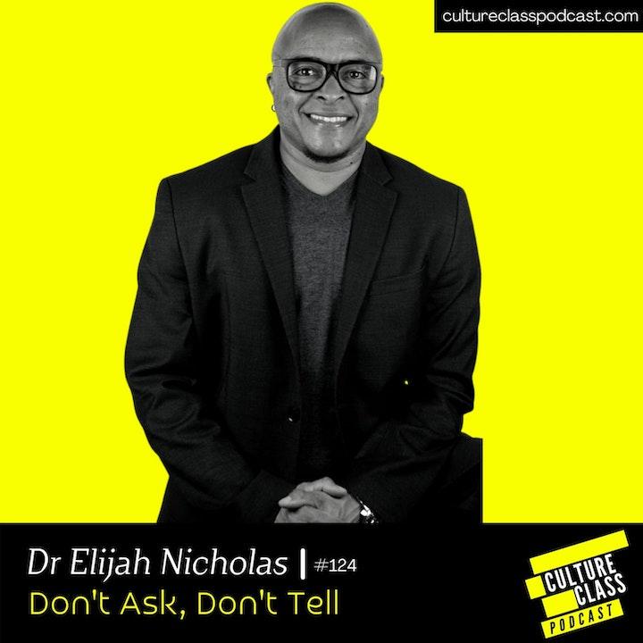 Ep 124- Dont Ask, Dont Tell(w/ Dr Elijah Nicholas)