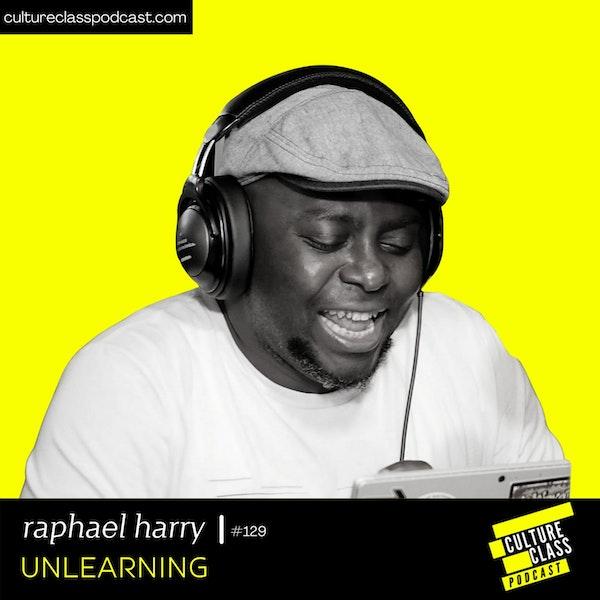 Ep 129- Unlearning (w/ Raphael Harry)