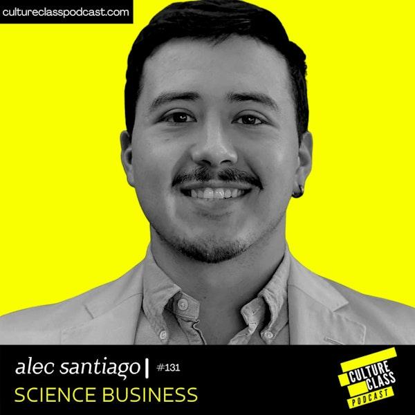 Ep 131- Science Business (w/ Alec Santiago)